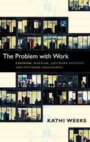 The Problem with Work - Feminism, Marxism, Antiwork Politics, and Postwork Imaginaries ebook by Kathi Weeks