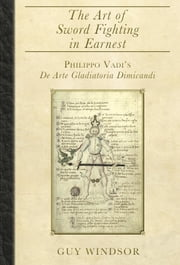 The Art of Sword Fighting in Earnest - Philippo Vadi's De Arte Gladiatoria Dimicandi ebook by Guy Windsor, Philippo Vadi