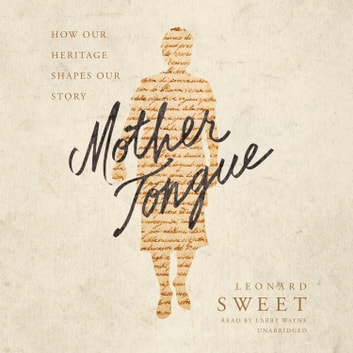Mother Tongue - How Our Heritage Shapes Our Story audiobook by Leonard Sweet