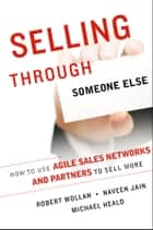 Selling Through Someone Else - How to Use Agile Sales Networks and Partners to Sell More ebook by Robert Wollan, Naveen Jain, Michael Heald