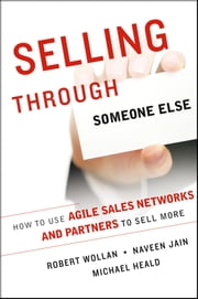 Selling Through Someone Else - How to Use Agile Sales Networks and Partners to Sell More ebook by Robert Wollan,Naveen Jain,Michael Heald