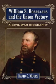 William S. Rosecrans and the Union Victory - A Civil War Biography ebook by David G. Moore