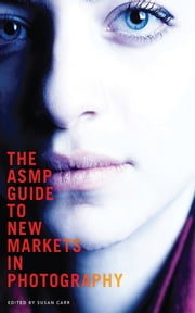 The ASMP Guide to New Markets in Photography ebook by Susan Carr