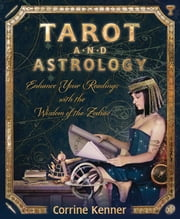 Tarot and Astrology: Enhance Your Readings With the Wisdom of the Zodiac - Enhance Your Readings With the Wisdom of the Zodiac ebook by Corrine Kenner