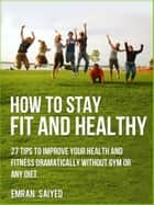 How To Stay Fit and Healthy - 27 Tips to Improve Your Health and Fitness Dramatically Without Gym or Any Diet. ebook by Emran Saiyed