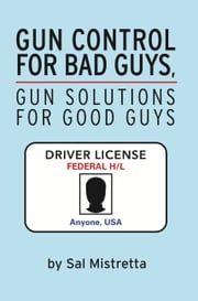 Gun Control for Bad Guys, Gun Solutions for Good Guys ebook by Sal Mistretta