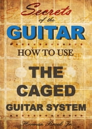 How To Use The Caged Guitar Chords System: Secrets of the Guitar ebook by Herman Brock Jr