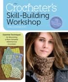 The Crocheter's Skill-Building Workshop - Essential Techniques for Becoming a More Versatile, Adventurous Crocheter ebook by Dora Ohrenstein
