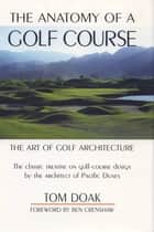 The Anatomy of a Golf Course - The Art of Golf Architecture ebook by Tom Doak, Ben Crenshaw
