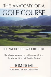 The Anatomy of a Golf Course - The Art of Golf Architecture ebook by Tom Doak,Ben Crenshaw