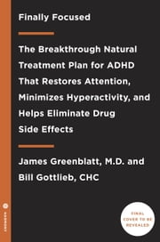 Finally Focused - The Breakthrough Natural Treatment Plan for ADHD That Restores Attention, Minimizes Hyperactivity, and Helps Eliminate Drug Side Effects ebook by James Greenblatt, M.D.,Bill Gottlieb, CHC
