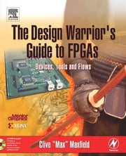 The Design Warrior's Guide to FPGAs: Devices, Tools and Flows ebook by Maxfield, Clive