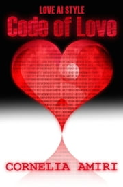 Code Of Love - Love AI Style, #1 ebook by Cornelia Amiri