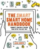 Smart Smart Home Handbook - Connect, control and secure your home the easy way ebook by Adam Juniper