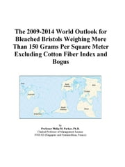 The 2009-2014 World Outlook for Bleached Bristols Weighing More Than 150 Grams Per Square Meter Excluding Cotton Fiber Index and Bogus ebook by ICON Group International, Inc.