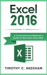 Excel 2016: A Comprehensive Beginner's Guide to Microsoft Excel 2016 ebook by Timothy C. Needham
