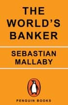 The World's Banker - A Story of Failed States, Financial Crises, and the Wealth and Poverty of Nations eBook by Sebastian Mallaby