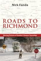 Roads to Richmond - Portraits of Quebec's Eastern Townships ebook by Nick Fonda, Palmer Dennis