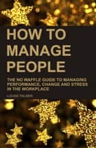 How To Manage People: The No Waffle Guide To Managing Performance, Change And Stress In The Workplace ebook by Louise Palmer