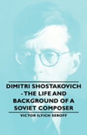 Dimitri Shostakovich - The Life and Background of a Soviet Composer ebook by Victor Ilyich Seroff