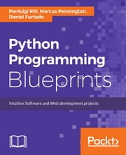 Python Programming Blueprints ebook by Pierluigi Riti, Marcus Pennington, Daniel Furtado