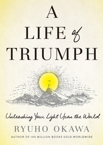 A Life of Triumph - Unleashing Your Light Upon the World ebook by Ryuho Okawa