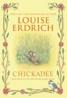 Chickadee ebook by Louise Erdrich, Louise Erdrich