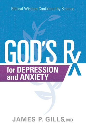 God's Rx for Depression and Anxiety - Biblical Wisdom Confirmed by Science ebook by James P. Gills, MD
