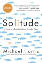 Solitude - A Singular Life in a Crowded World ebook by Michael Harris