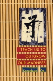 Teach Us to Outgrow Our Madness - Four Short Novels: The Day He Himself Shall Wipe My Tears Away, Prize Stock, Teach Us to Outgrow Our ebook by Kenzaburo Oe,John Nathan