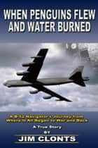 When Penguins Flew and Water Burned: A B-52 Navigator's Journey from Where it All Began to War and Back ebook by Jim Clonts