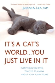 It's a Cat's World . . . You Just Live in It - Everything You Ever Wanted to Know About Your Furry Feline ebook by Dr. Justine Lee