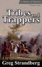 Tribes and Trappers: A History of Montana, Volume I - Montana History Series, #1 ebook by Greg Strandberg
