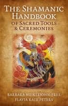 The Shamanic Handbook of Sacred Tools and Ceremonies ebook by Barbara Meiklejohn-Free, Flavia Kate Peters