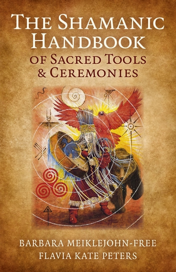 The Shamanic Handbook of Sacred Tools and Ceremonies ebook by Barbara Meiklejohn-Free,Flavia Kate Peters
