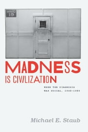 Madness Is Civilization - When the Diagnosis Was Social, 1948-1980 ebook by Michael E. Staub