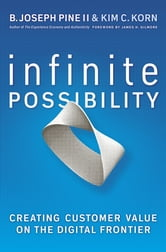 Infinite Possibility - Creating Customer Value on the Digital Frontier ebook by B. Joseph Pine II,Kim C. Korn