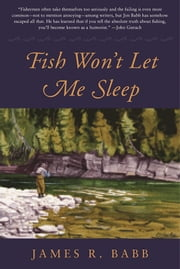 Fish Won't Let Me Sleep - The Obsessions of a Lifetime Flyfisherman ebook by James R. Babb