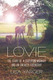 Lovie - The Story of a Southern Midwife and an Unlikely Friendship ebook by Lisa Yarger