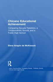 Chicano Educational Achievement - Comparing Escuela Tlatelolco, A Chicanocentric School, and a Public High School ebook by Elena Aragon de McKissack