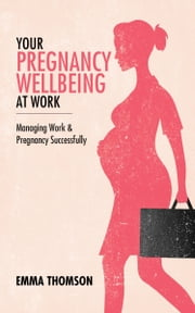 Your Pregnancy Wellbeing At Work: Managing Work And Pregnancy Successfully ebook by Emma Thomson