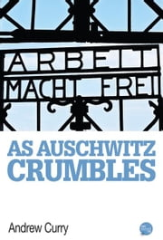 As Auschwitz Crumbles ebook by Andrew Curry