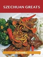 Szechuan Greats: Delicious Szechuan Recipes, The Top 75 Szechuan Recipes ebook by Jo Franks