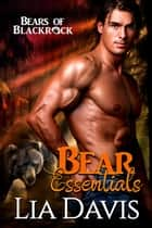 Bear Essentials - Bears of Blackrock, #1 ebook by Lia Davis