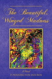 The Beautiful, Winged Madness - A Novel ebook by P. Pennington Douros