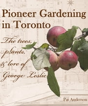 Pioneer Gardening in Toronto: the trees, plants, & lore of George Leslie ebook by Pat Anderson