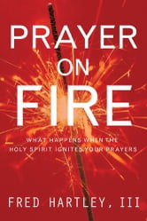 Prayer on Fire - What Happens When the Holy Spirit Ignites Your Prayers ebook by Fred Hartley