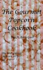 The Gourmet Popcorn Cookbook ebook by A. Ann Gull