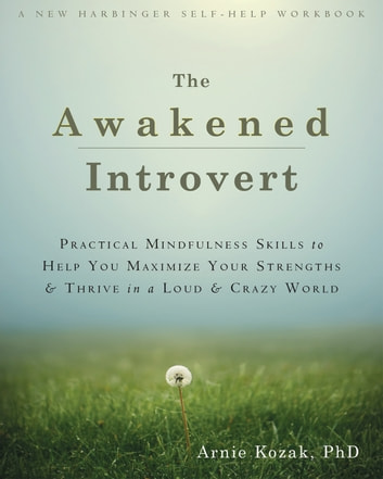 The Awakened Introvert - Practical Mindfulness Skills to Help You Maximize Your Strengths and Thrive in a Loud and Crazy World ebook by Arnie Kozak, PhD