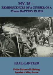 MY .75 —Reminiscences Of A Gunner Of A .75 Mm. Battery In 1914 ebook by Anon.,Paul Lintier